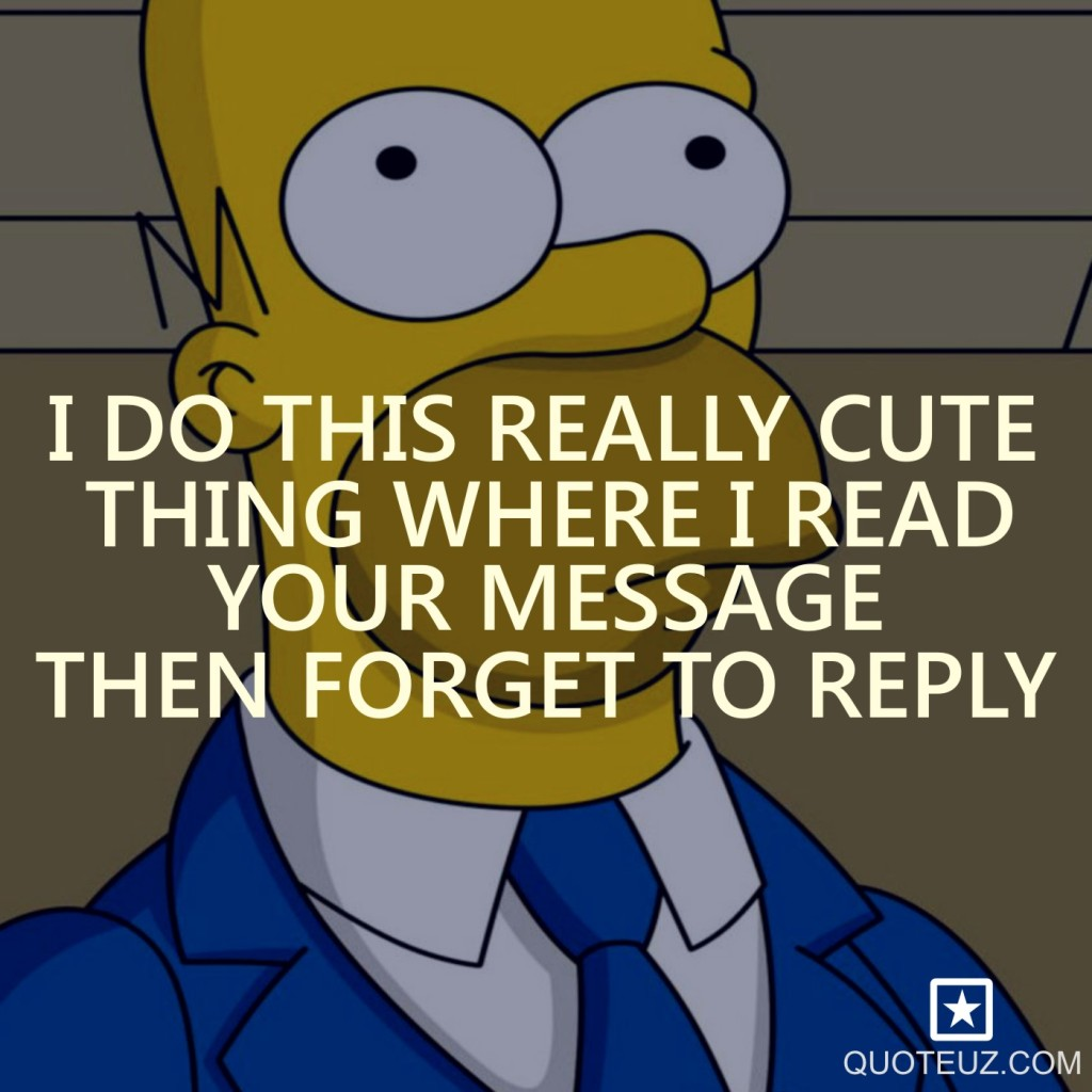 Teeneger-quotes-I-do-this-really-cute-thing-where-I-read-your-message-then-forget-to-reply.-The-Simpsons